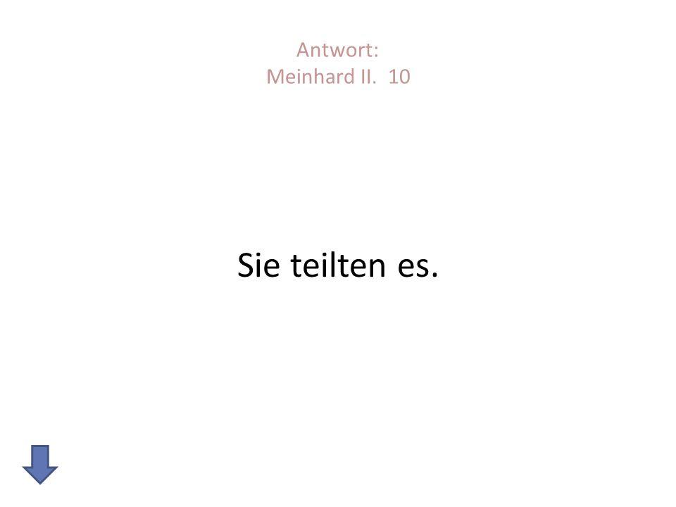 Antwort: Meinhard II. 10 Sie teilten es.