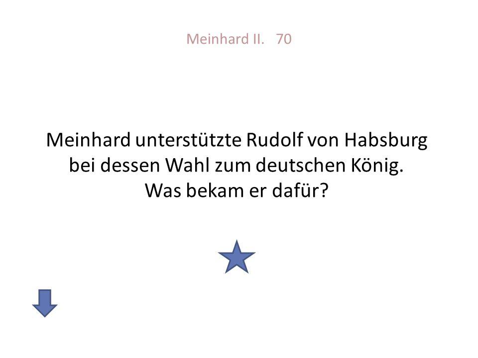 Meinhard II. 70 Meinhard unterstützte Rudolf von Habsburg bei dessen Wahl zum deutschen König.