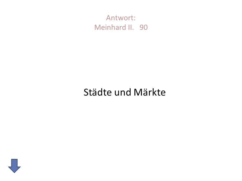 Antwort: Meinhard II. 90 Städte und Märkte