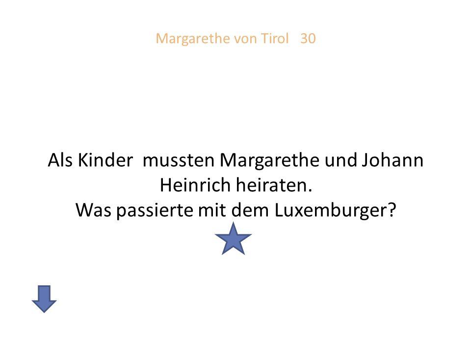Margarethe von Tirol 30 Als Kinder mussten Margarethe und Johann Heinrich heiraten.