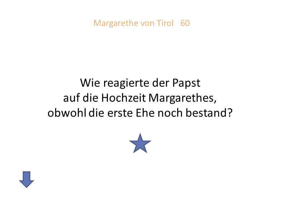Margarethe von Tirol 60 Wie reagierte der Papst auf die Hochzeit Margarethes, obwohl die erste Ehe noch bestand