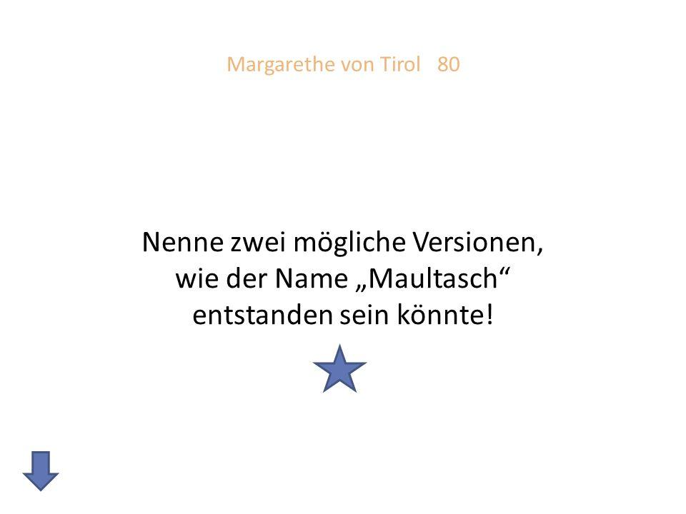 """Margarethe von Tirol 80 Nenne zwei mögliche Versionen, wie der Name """"Maultasch entstanden sein könnte!"""