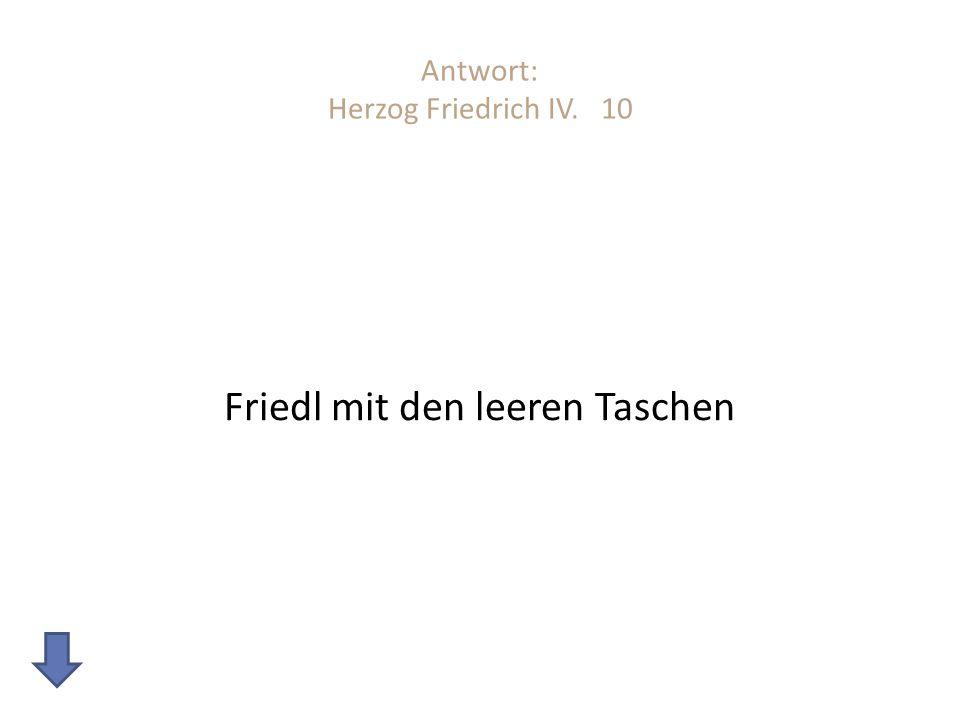 Antwort: Herzog Friedrich IV. 10