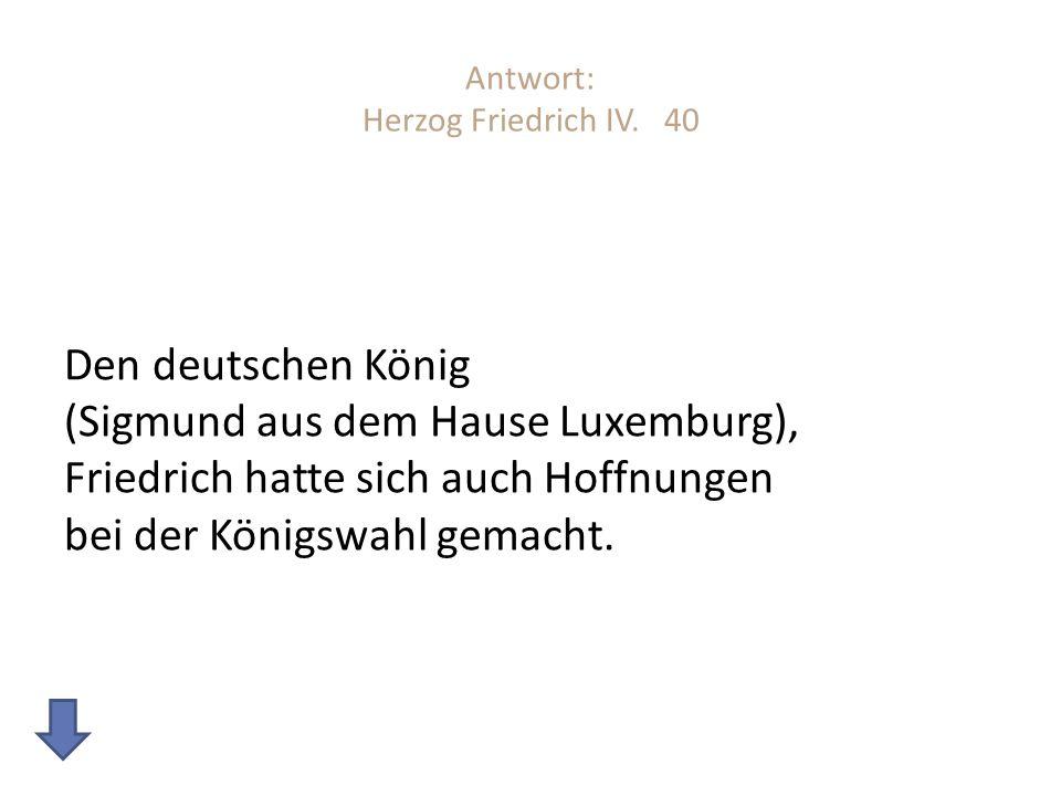Antwort: Herzog Friedrich IV. 40