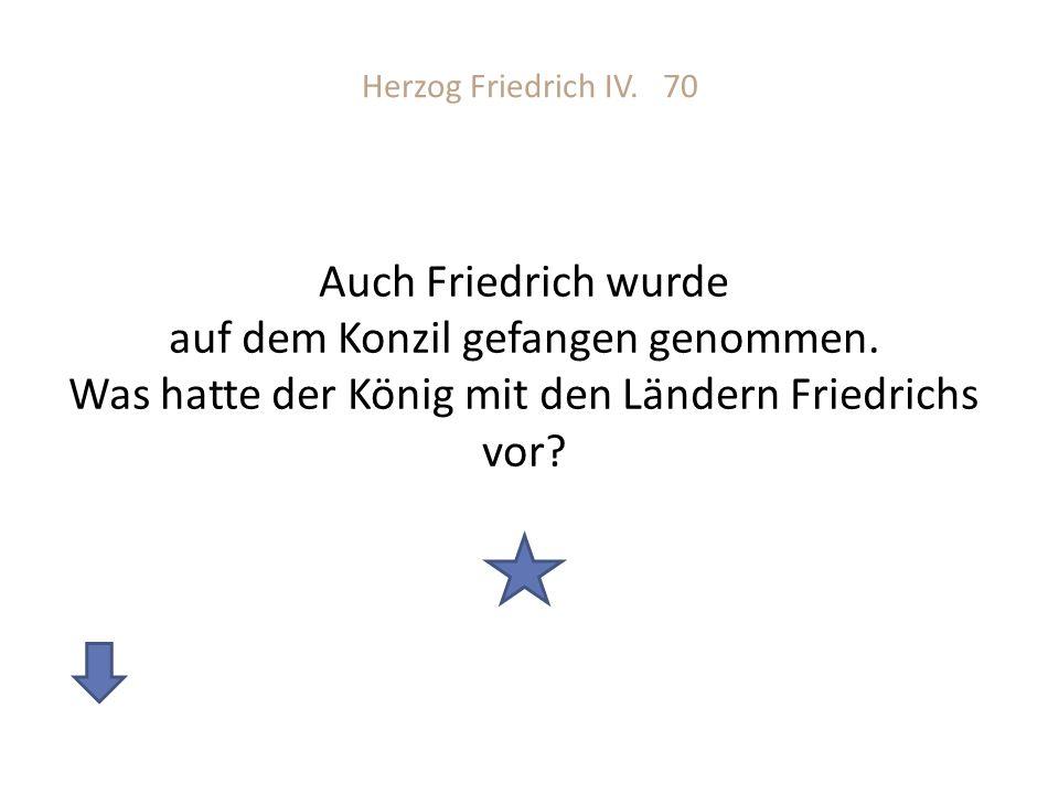 Herzog Friedrich IV. 70 Auch Friedrich wurde auf dem Konzil gefangen genommen.
