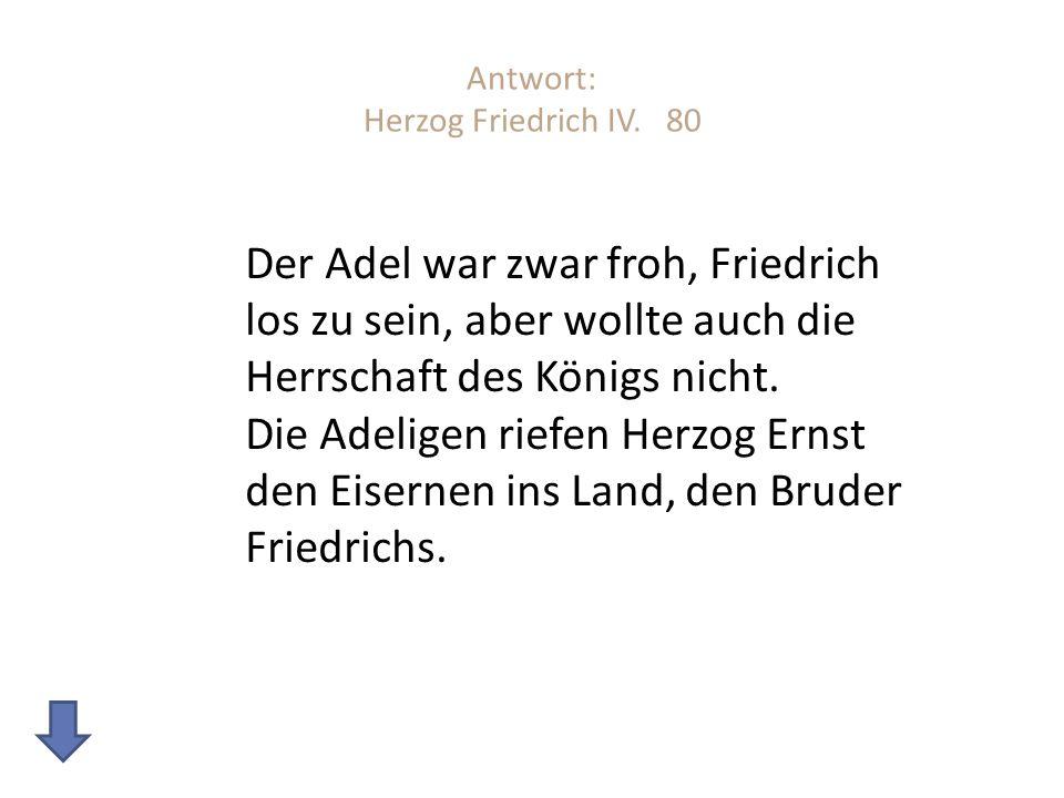 Antwort: Herzog Friedrich IV. 80