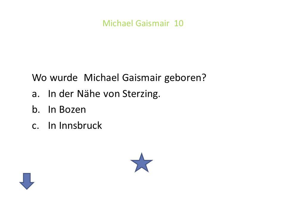 Wo wurde Michael Gaismair geboren In der Nähe von Sterzing. In Bozen