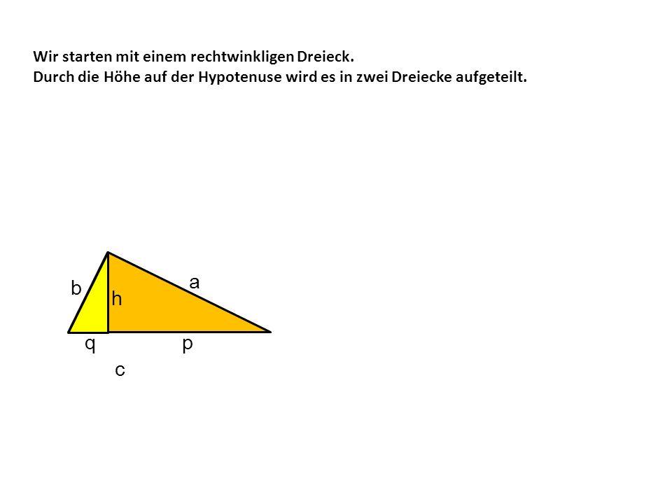 a b h h p q p c Wir starten mit einem rechtwinkligen Dreieck.