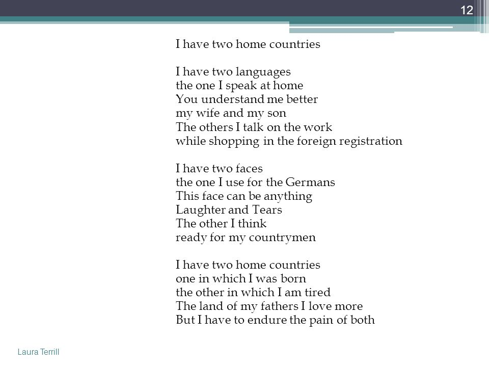 I have two home countries I have two languages the one I speak at home You understand me better my wife and my son The others I talk on the work while shopping in the foreign registration I have two faces the one I use for the Germans This face can be anything Laughter and Tears The other I think ready for my countrymen one in which I was born the other in which I am tired The land of my fathers I love more But I have to endure the pain of both