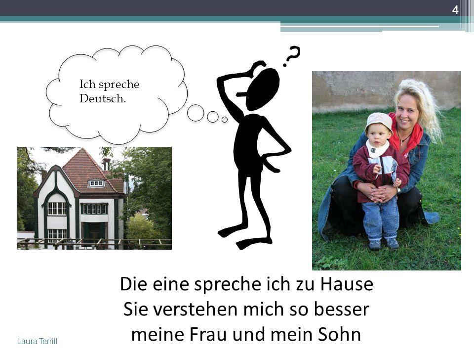 Ich spreche Deutsch. Die eine spreche ich zu Hause Sie verstehen mich so besser meine Frau und mein Sohn.
