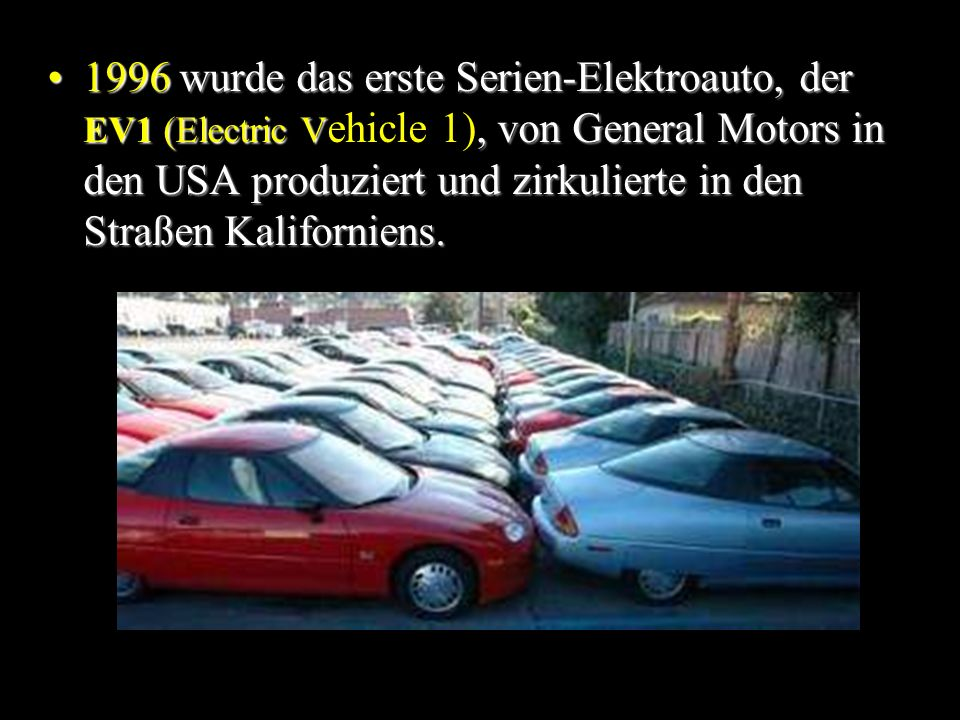 1996 wurde das erste Serien-Elektroauto, der EV1 (Electric Vehicle 1), von General Motors in den USA produziert und zirkulierte in den Straßen Kaliforniens.