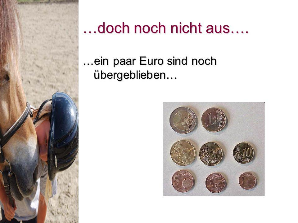 …doch noch nicht aus…. …ein paar Euro sind noch übergeblieben…