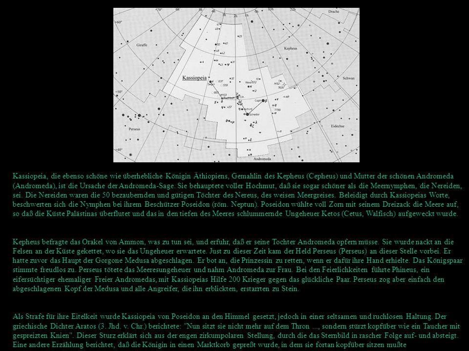 Kassiopeia, die ebenso schöne wie überhebliche Königin Äthiopiens, Gemahlin des Kepheus (Cepheus) und Mutter der schönen Andromeda (Andromeda), ist die Ursache der Andromeda-Sage. Sie behauptete voller Hochmut, daß sie sogar schöner als die Meernymphen, die Nereiden, sei. Die Nereiden waren die 50 bezaubernden und gütigen Töchter des Nereus, des weisen Meergreises. Beleidigt durch Kassiopeias Worte, beschwerten sich die Nymphen bei ihrem Beschützer Poseidon (röm. Neptun). Poseidon wühlte voll Zorn mit seinem Dreizack die Meere auf, so daß die Küste Palästinas überflutet und das in den tiefen des Meeres schlummernde Ungeheuer Ketos (Cetus, Walfisch) aufgeweckt wurde.