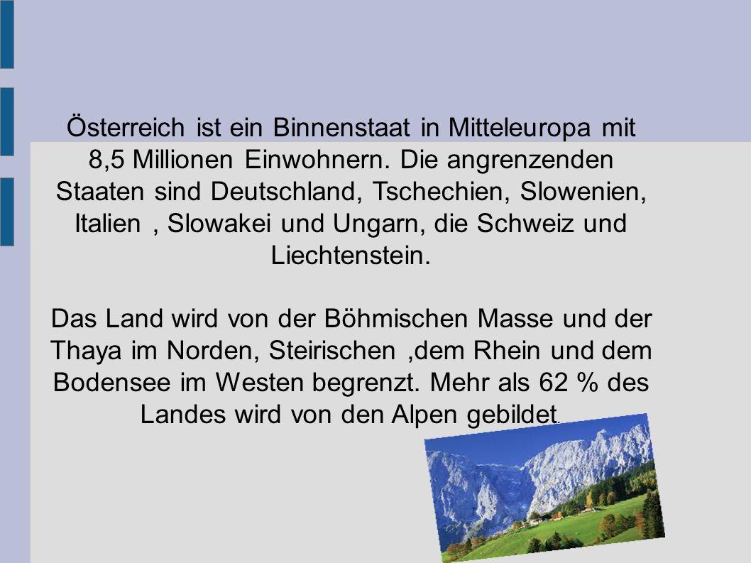 Österreich ist ein Binnenstaat in Mitteleuropa mit 8,5 Millionen Einwohnern. Die angrenzenden Staaten sind Deutschland, Tschechien, Slowenien, Italien , Slowakei und Ungarn, die Schweiz und Liechtenstein.