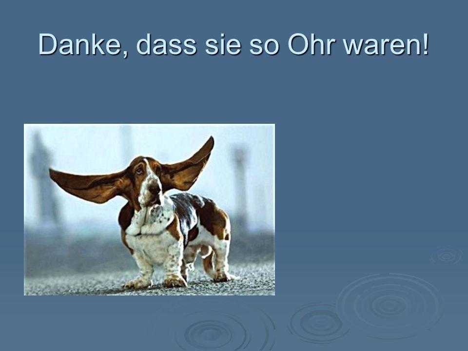 Danke, dass sie so Ohr waren!