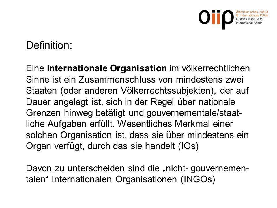 Definition: Eine Internationale Organisation im völkerrechtlichen Sinne ist ein Zusammenschluss von mindestens zwei Staaten (oder anderen Völkerrechtssubjekten), der auf Dauer angelegt ist, sich in der Regel über nationale Grenzen hinweg betätigt und gouvernementale/staat-liche Aufgaben erfüllt.