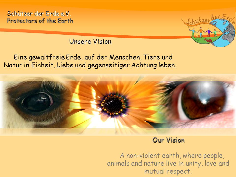 Unsere Vision Eine gewaltfreie Erde, auf der Menschen, Tiere und Natur in Einheit, Liebe und gegenseitiger Achtung leben.