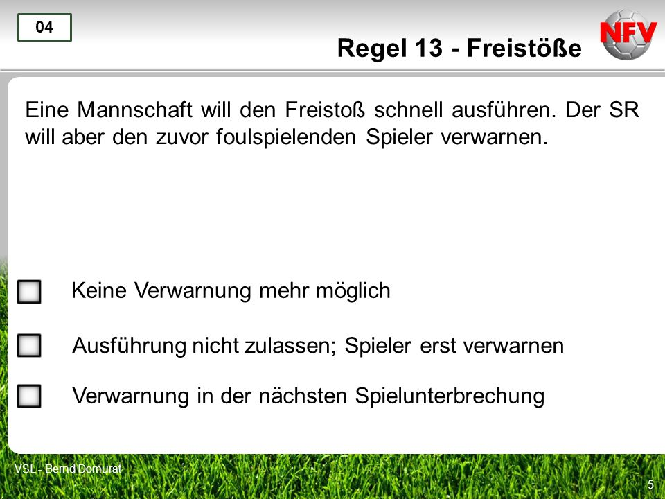 Regel 13 - Freistöße 04. Eine Mannschaft will den Freistoß schnell ausführen. Der SR will aber den zuvor foulspielenden Spieler verwarnen.