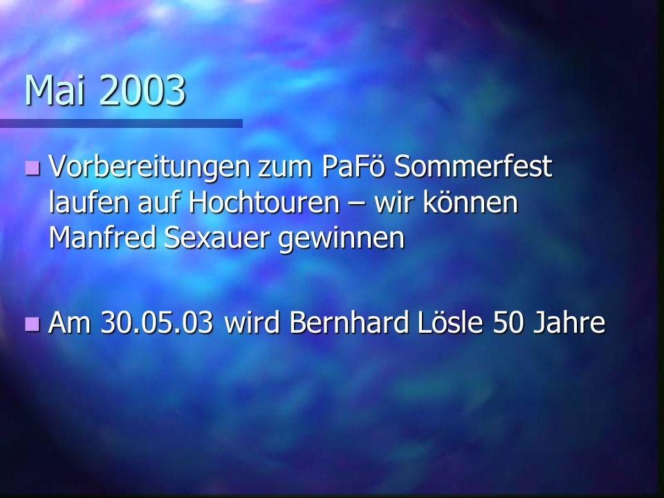 Mai 2003 Vorbereitungen zum PaFö Sommerfest laufen auf Hochtouren – wir können Manfred Sexauer gewinnen.