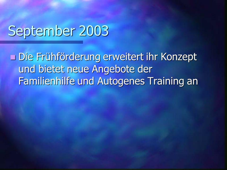 September 2003 Die Frühförderung erweitert ihr Konzept und bietet neue Angebote der Familienhilfe und Autogenes Training an.