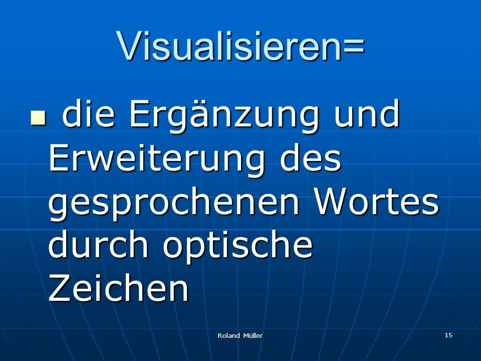 Visualisieren= die Ergänzung und Erweiterung des gesprochenen Wortes durch optische Zeichen.