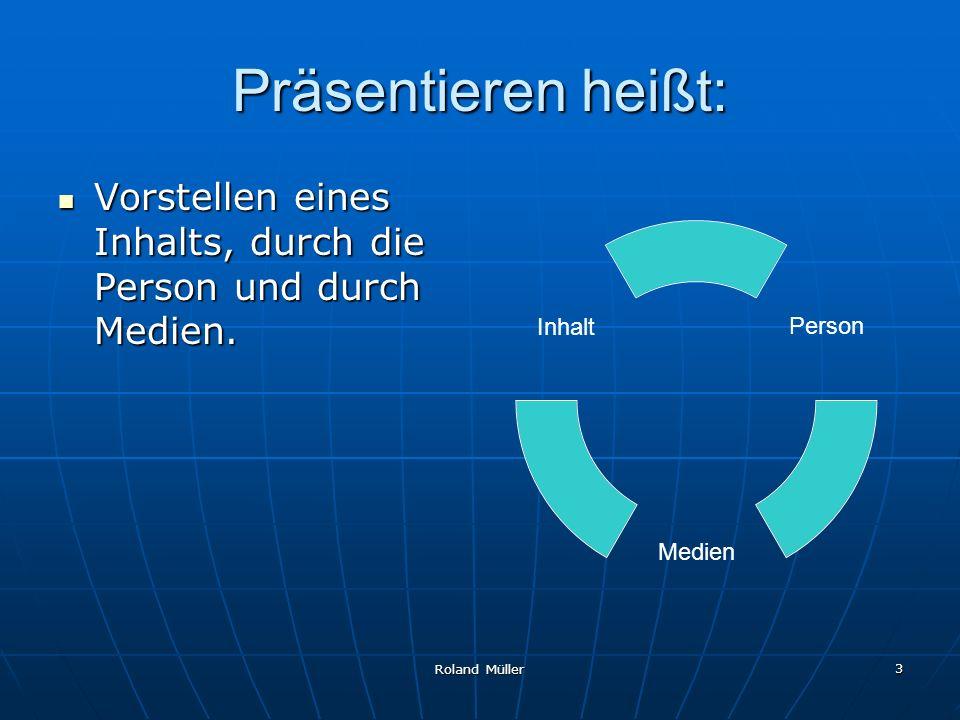 Präsentieren heißt: Vorstellen eines Inhalts, durch die Person und durch Medien. Roland Müller