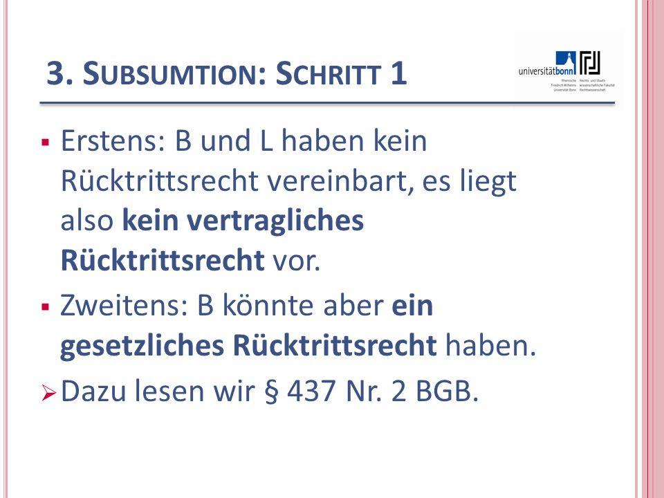 3. Subsumtion: Schritt 1 Erstens: B und L haben kein Rücktrittsrecht vereinbart, es liegt also kein vertragliches Rücktrittsrecht vor.
