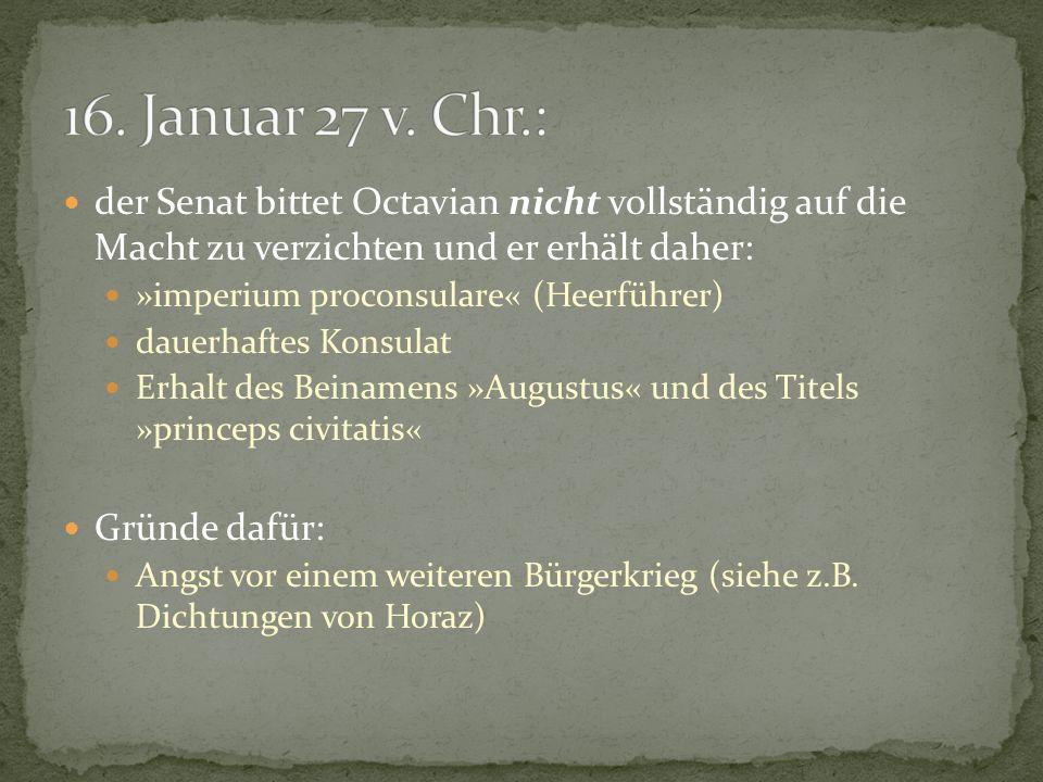 16. Januar 27 v. Chr.: der Senat bittet Octavian nicht vollständig auf die Macht zu verzichten und er erhält daher:
