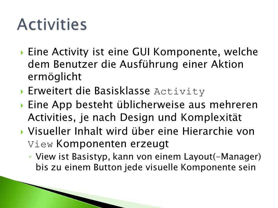 Activities Eine Activity ist eine GUI Komponente, welche dem Benutzer die Ausführung einer Aktion ermöglicht.