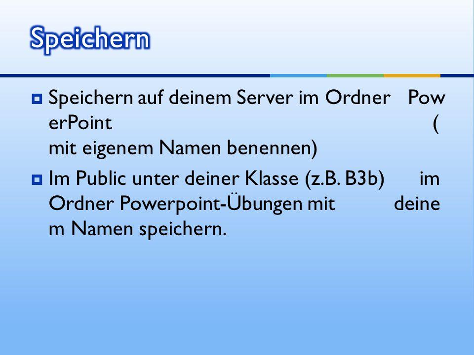 Speichern Speichern auf deinem Server im Ordner PowerPoint (mit eigenem Namen benennen)