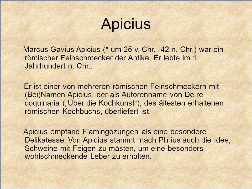 Apicius Marcus Gavius Apicius (* um 25 v. Chr. -42 n. Chr.) war ein römischer Feinschmecker der Antike. Er lebte im 1. Jahrhundert n. Chr..
