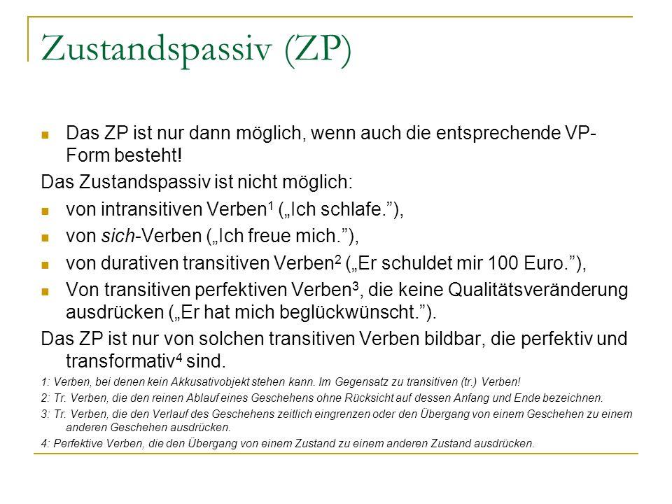 Zustandspassiv (ZP) Das ZP ist nur dann möglich, wenn auch die entsprechende VP-Form besteht! Das Zustandspassiv ist nicht möglich: