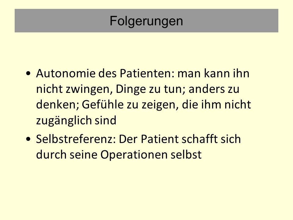 Folgerungen Autonomie des Patienten: man kann ihn nicht zwingen, Dinge zu tun; anders zu denken; Gefühle zu zeigen, die ihm nicht zugänglich sind.