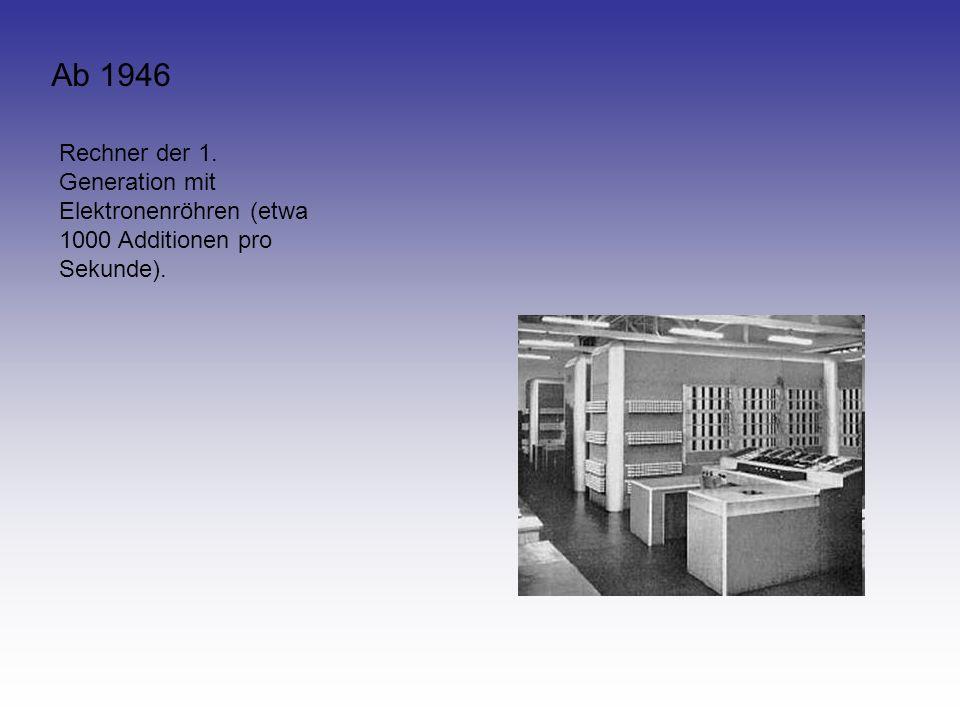 Ab 1946 Rechner der 1. Generation mit Elektronenröhren (etwa 1000 Additionen pro Sekunde).