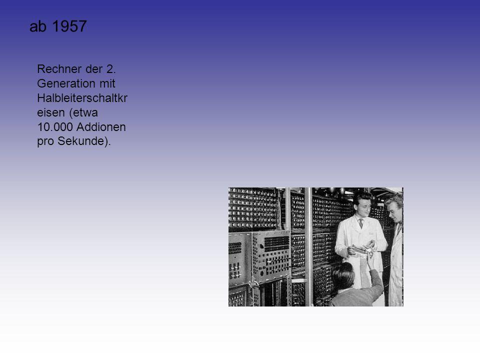 ab 1957 Rechner der 2. Generation mit Halbleiterschaltkreisen (etwa 10.000 Addionen pro Sekunde).