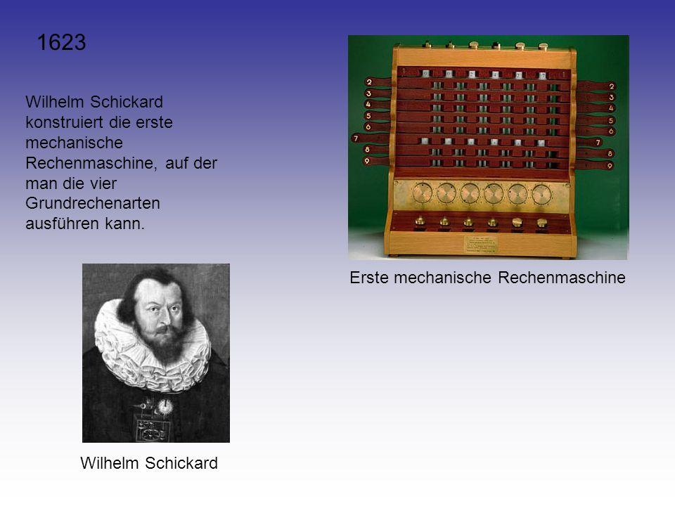 1623 Wilhelm Schickard konstruiert die erste mechanische Rechenmaschine, auf der man die vier Grundrechenarten ausführen kann.