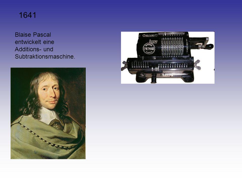 1641 Blaise Pascal entwickelt eine Additions- und Subtraktionsmaschine.