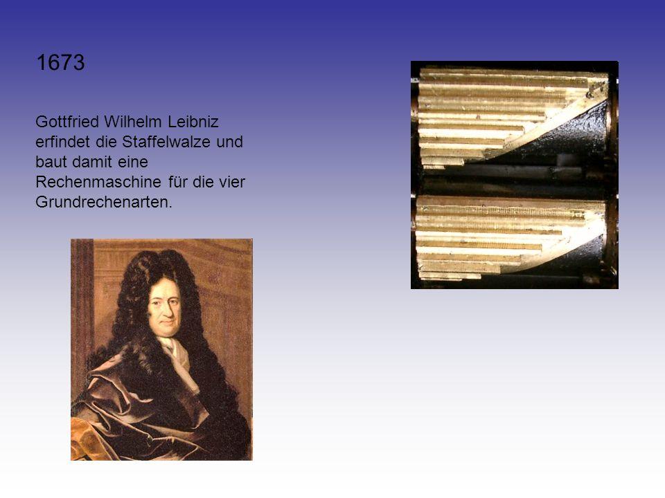 1673 Gottfried Wilhelm Leibniz erfindet die Staffelwalze und baut damit eine Rechenmaschine für die vier Grundrechenarten.