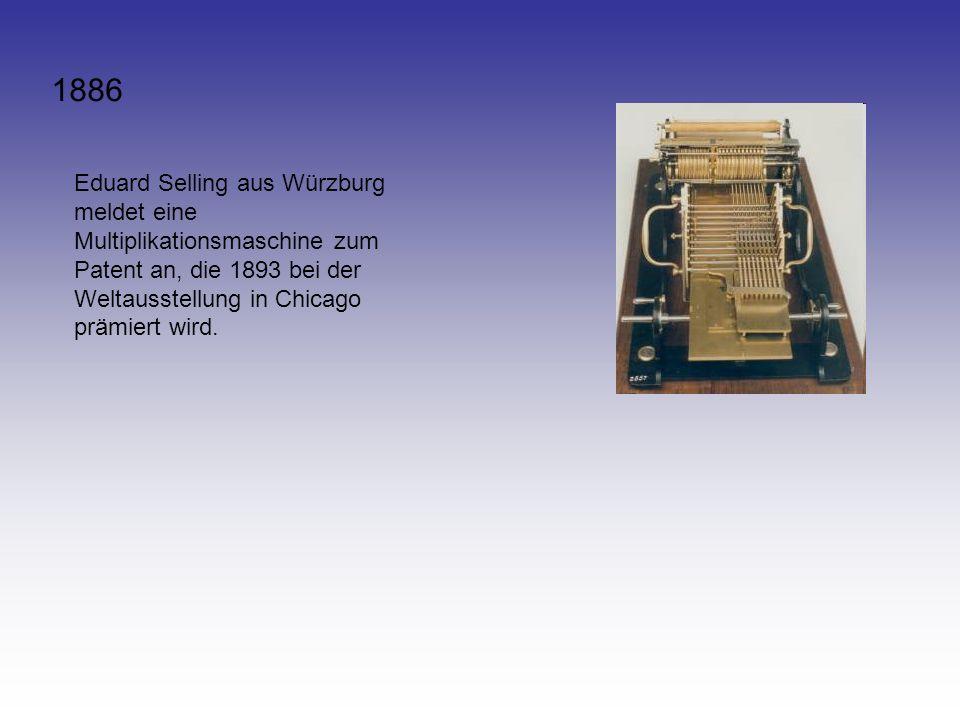 1886 Eduard Selling aus Würzburg meldet eine Multiplikationsmaschine zum Patent an, die 1893 bei der Weltausstellung in Chicago prämiert wird.