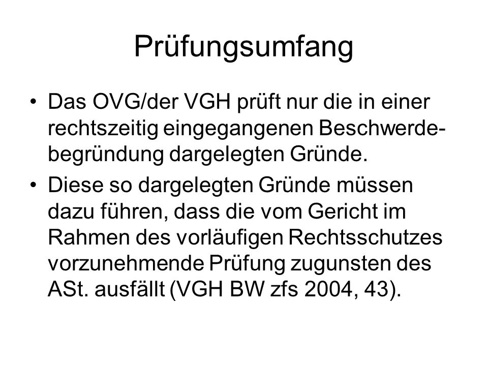 Prüfungsumfang Das OVG/der VGH prüft nur die in einer rechtszeitig eingegangenen Beschwerde-begründung dargelegten Gründe.