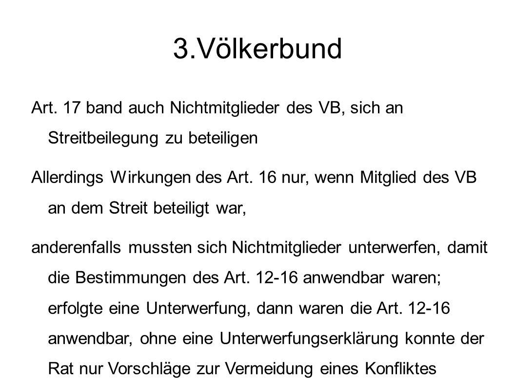 3.Völkerbund Art. 17 band auch Nichtmitglieder des VB, sich an Streitbeilegung zu beteiligen.