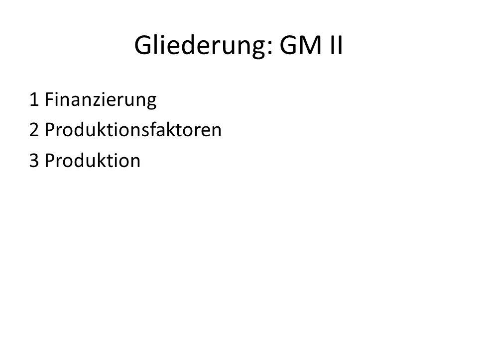 Gliederung: GM II 1 Finanzierung 2 Produktionsfaktoren 3 Produktion