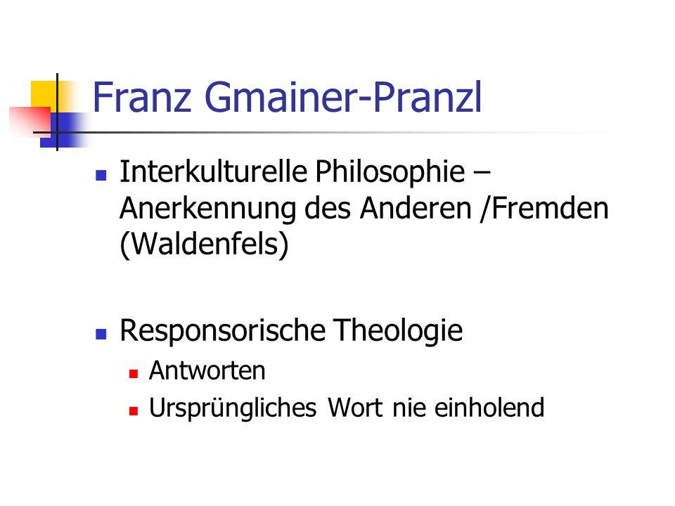 Franz Gmainer-Pranzl Interkulturelle Philosophie – Anerkennung des Anderen /Fremden (Waldenfels) Responsorische Theologie.