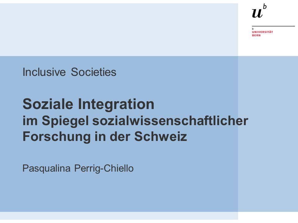 Inclusive Societies Soziale Integration im Spiegel sozialwissenschaftlicher Forschung in der Schweiz Pasqualina Perrig-Chiello