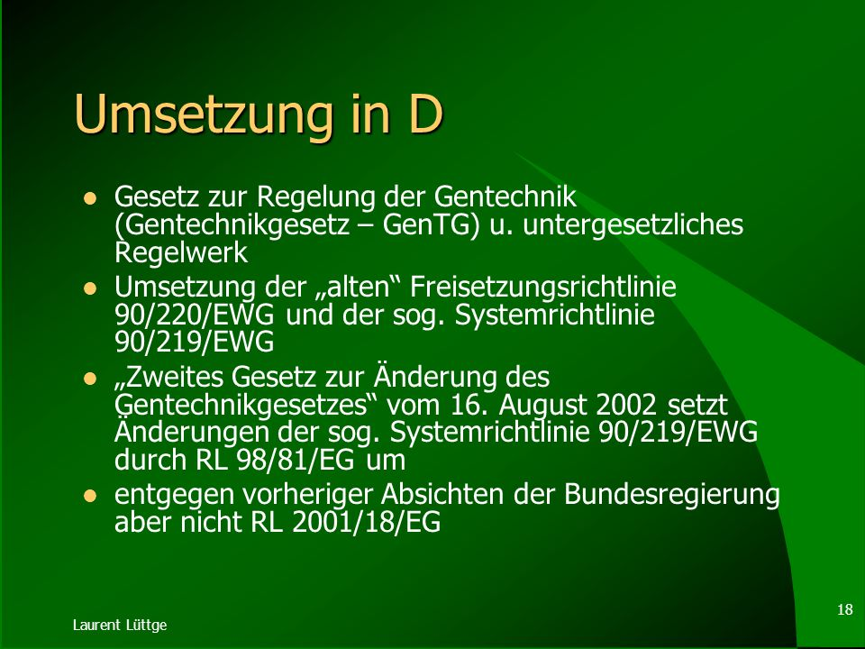 Umsetzung in D Gesetz zur Regelung der Gentechnik (Gentechnikgesetz – GenTG) u. untergesetzliches Regelwerk.