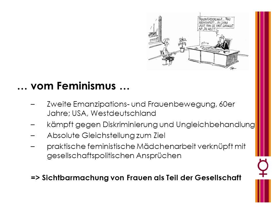 … vom Feminismus … Zweite Emanzipations- und Frauenbewegung, 60er Jahre; USA, Westdeutschland. kämpft gegen Diskriminierung und Ungleichbehandlung.