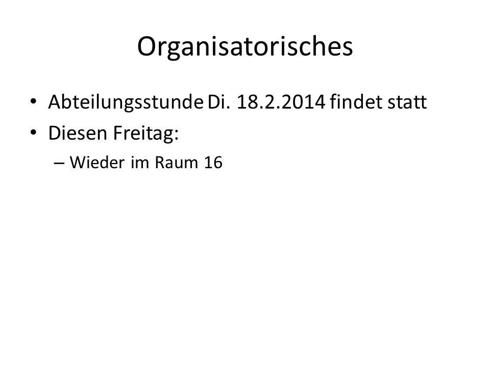 Organisatorisches Abteilungsstunde Di. 18.2.2014 findet statt