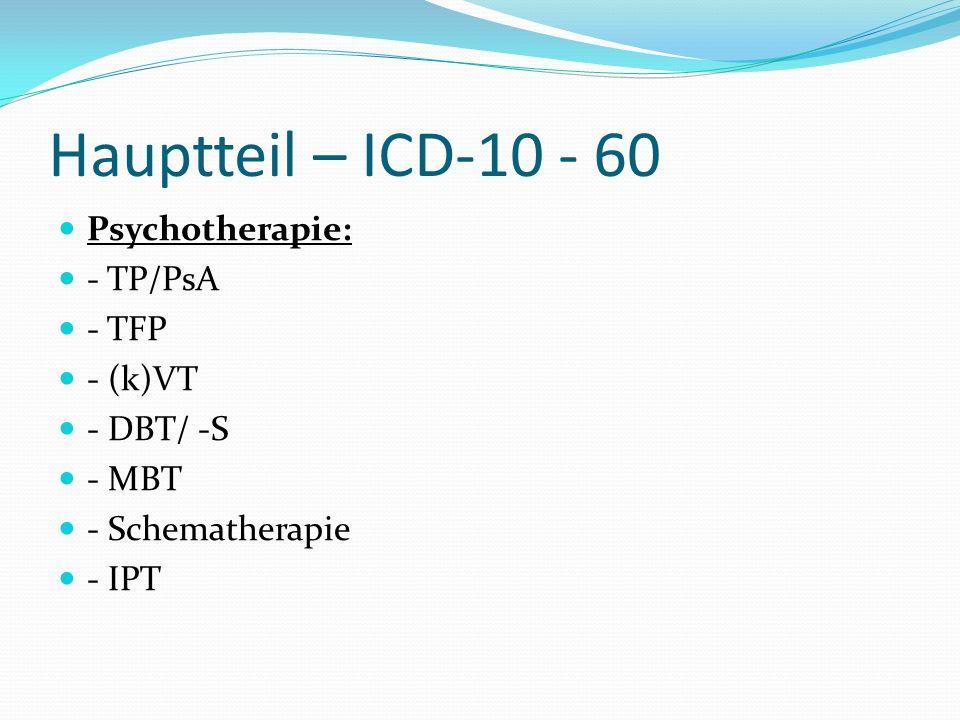 Hauptteil – ICD-10 - 60 Psychotherapie: - TP/PsA - TFP - (k)VT