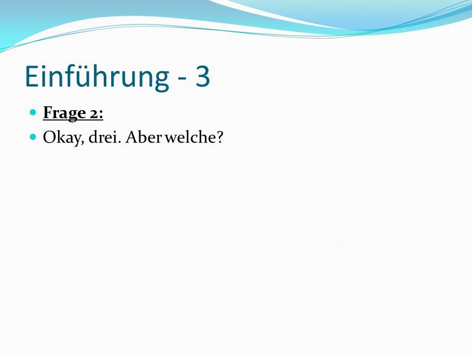 Einführung - 3 Frage 2: Okay, drei. Aber welche