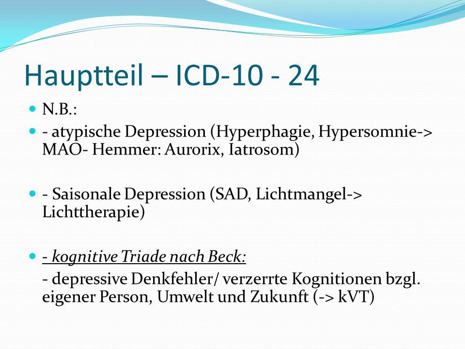 Hauptteil – ICD-10 - 24 N.B.: - atypische Depression (Hyperphagie, Hypersomnie-> MAO- Hemmer: Aurorix, Iatrosom)